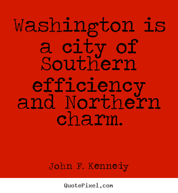 John F. Kennedy picture quote - Washington is a city of southern efficiency and northern.. - Life quotes
