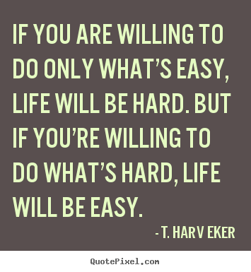 Quotes about life - If you are willing to do only what's easy, life will be hard. but..