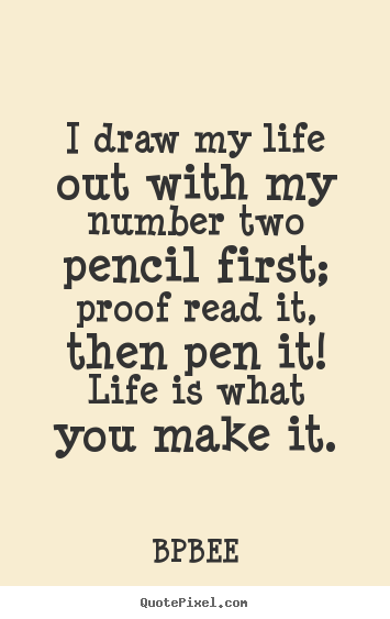 BPBEE poster quotes - I draw my life out with my number two pencil first; proof read it, then.. - Life quote