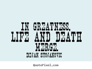 Design custom picture quotes about life - In greatness, life and death merge.