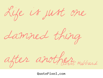 Life quote - Life is just one damned thing after another.