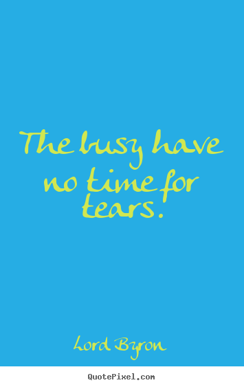 The busy have no time for tears. Lord Byron best life quotes