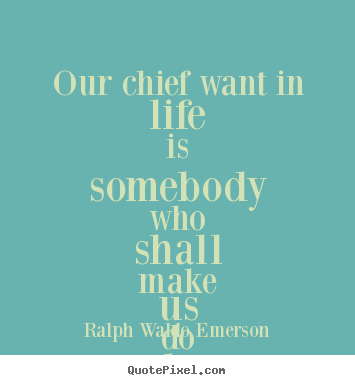 Ralph Waldo Emerson picture quotes - Our chief want in life is somebody who shall make us do.. - Life quotes