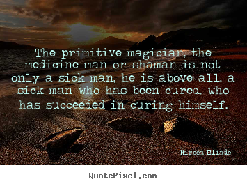 Quotes about life - The primitive magician, the medicine man or shaman is not only a sick..