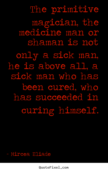 Life quotes - The primitive magician, the medicine man or shaman is not only a..