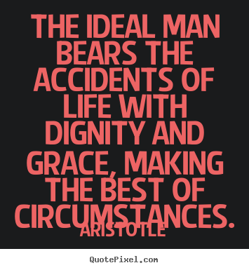 The ideal man bears the accidents of life with.. Aristotle great life quotes