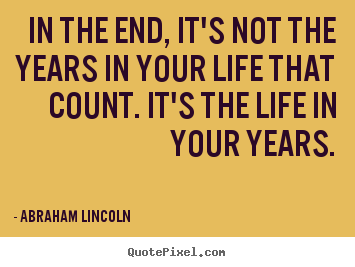 Life quotes - In the end, it's not the years in your life that..