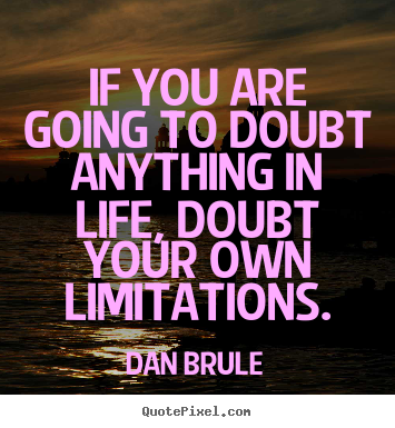 Quotes about life - If you are going to doubt anything in life,..