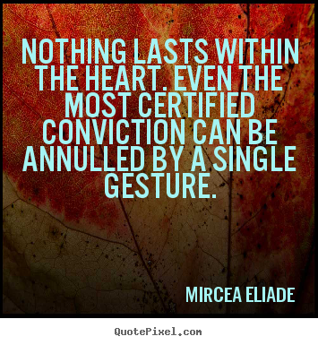 Quote about life - Nothing lasts within the heart. even the most certified conviction..