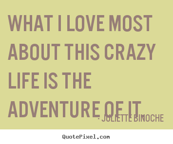 Diy picture quotes about life - What i love most about this crazy life is the adventure of..
