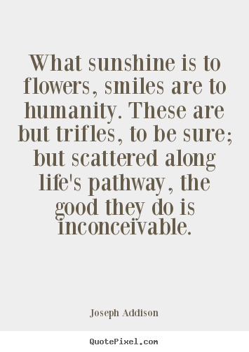 Create your own picture quotes about life - What sunshine is to flowers, smiles are to humanity. these are but..