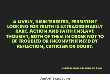 A lively, disinterested, persistent looking for truth.. Henri-Frédéric Amiel famous life quote