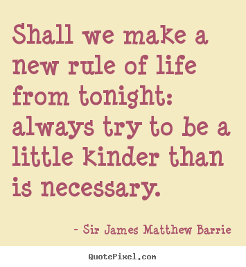 Life quotes - Shall we make a new rule of life from tonight: always..
