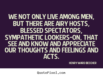 Quotes about life - We not only live among men, but there are airy hosts, blessed spectators,..