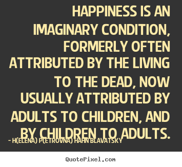 Life quotes - Happiness is an imaginary condition, formerly often attributed..