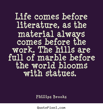 Quotes about life - Life comes before literature, as the material always comes..