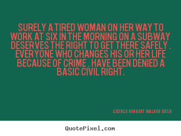Surely a tired woman on her way to work at six in the morning.. George Herbert Walker Bush famous life quotes