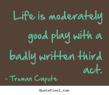 Quotes about life - Life is moderately good play with a badly written third act.