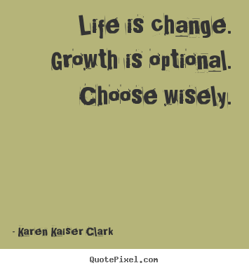 Life Is Change Growth Is Optional Choose Wisely Karen Kaiser Clark Great Life Quote