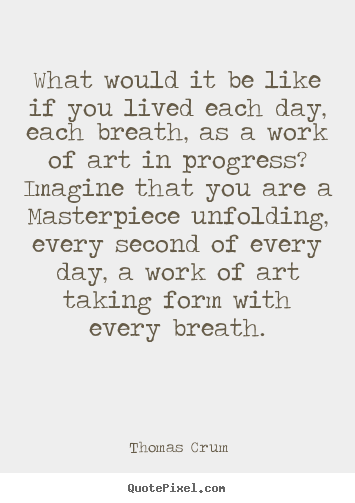 Quotes about life - What would it be like if you lived each day, each breath, as..