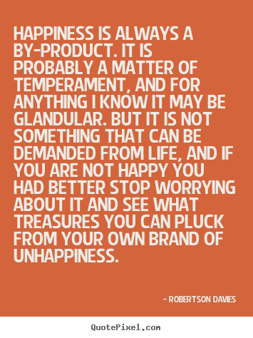 Robertson Davies picture quotes - Happiness is always a by-product. it is probably a matter.. - Life quotes