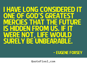 Eugene Forsey poster quotes - I have long considered it one of god's greatest mercies.. - Life quote