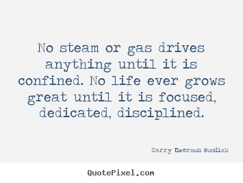 Design picture quotes about life - No steam or gas drives anything until it is confined. no life ever..