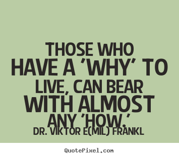 Those who have a 'why' to live, can bear with almost any.. Dr. Viktor E(mil) Frankl best life quotes