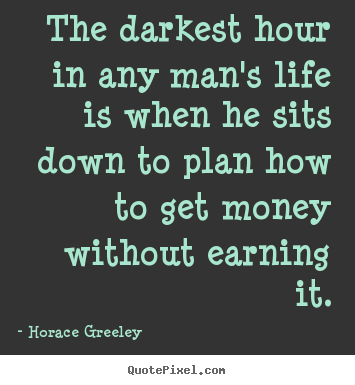 Life quote - The darkest hour in any man's life is when he sits down to plan..