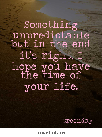 Quote about life - Something unpredictable but in the end it's right, i hope you have..