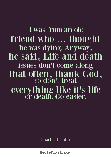 It was from an old friend who … thought he was dying. anyway, he said,.. Charles Grodin top life quotes