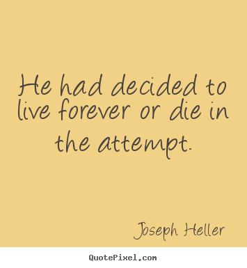 Joseph Heller picture quotes - He had decided to live forever or die in the attempt. - Life quote