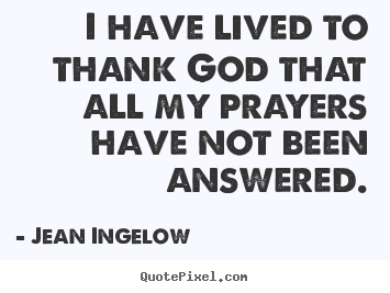 Jean Ingelow picture quotes - I have lived to thank god that all my prayers have not been.. - Life quotes