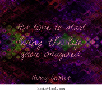 Life quotes - It's time to start living the life you've imagined.