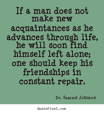 Life quotes - If a man does not make new acquaintances as he advances..