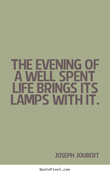 Joseph Joubert picture quote - The evening of a well spent life brings its lamps with it. - Life quotes