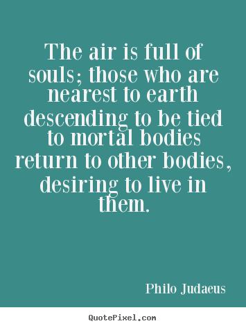 The air is full of souls; those who are nearest to earth descending to.. Philo Judaeus  life quotes