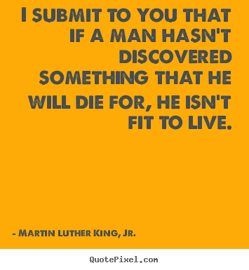 Quotes about life - I submit to you that if a man hasn't discovered something that..