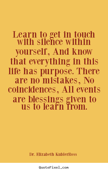 Dr. Elizabeth Kubler-Ross picture quotes - Learn to get in touch with silence within yourself,.. - Life quotes