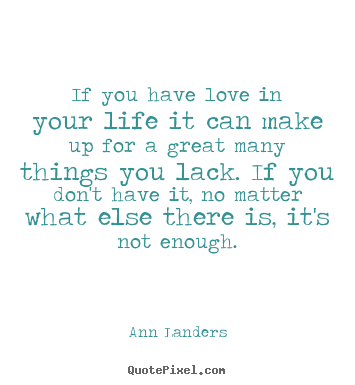 Ann Landers image quotes - If you have love in your life it can make up for.. - Life quotes