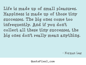 Quotes About Life   Life Is Made Up Of Small Pleasures. Happiness Is Made Up