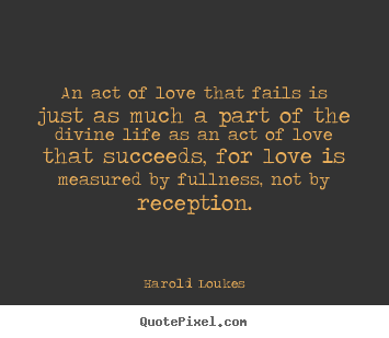 Diy picture quotes about life - An act of love that fails is just as much a part..