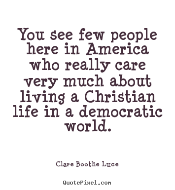 Clare Boothe Luce picture quote - You see few people here in america who really.. - Life quotes