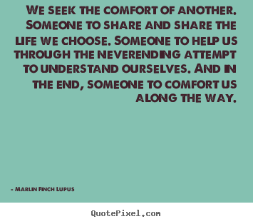Quotes about life - We seek the comfort of another. someone to share and share..