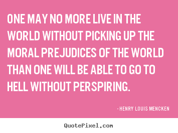 Life sayings - One may no more live in the world without picking up..