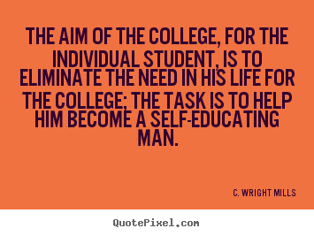 The aim of the college, for the individual student, is to eliminate.. C. Wright Mills top life quote