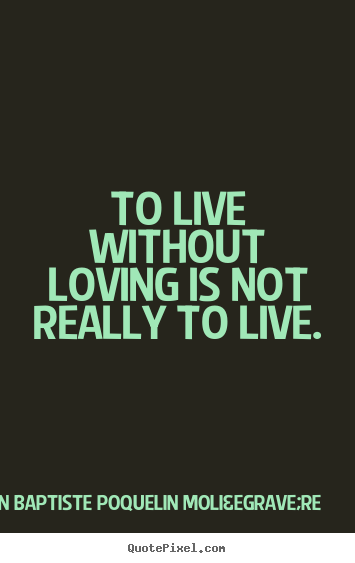 How to design picture quote about life - To live without loving is not really to live.