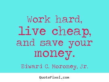 Life sayings - Work hard, live cheap, and save your money.