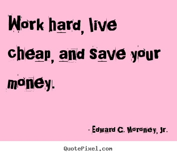 Make picture quotes about life - Work hard, live cheap, and save your money.
