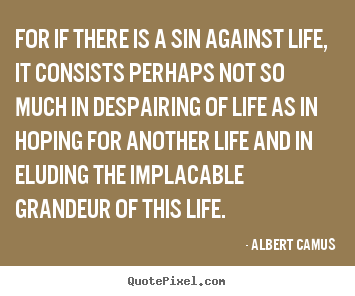 For if there is a sin against life, it consists perhaps not so much.. Albert Camus good life sayings